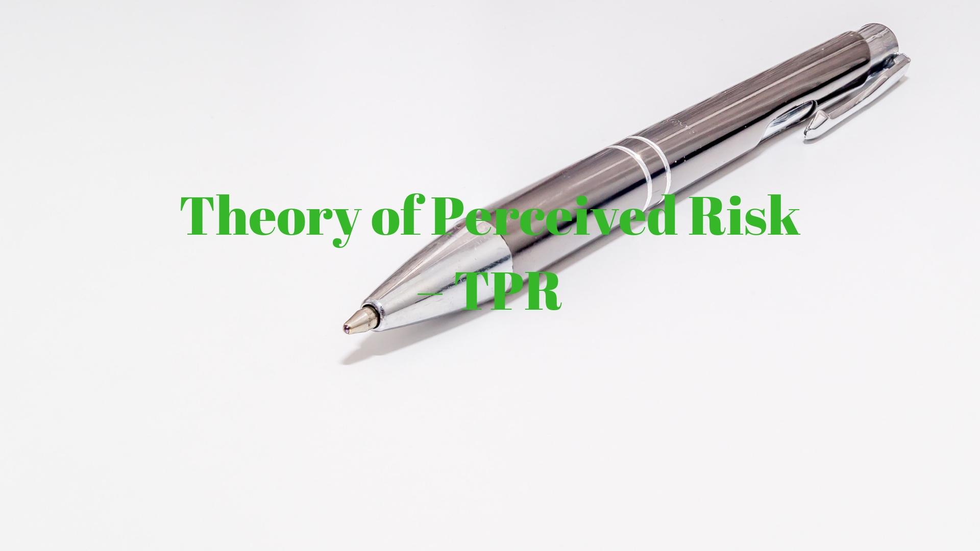 Theory of Perceived Risk– TPR - lý thuyết nhận thức rủi ro TPR